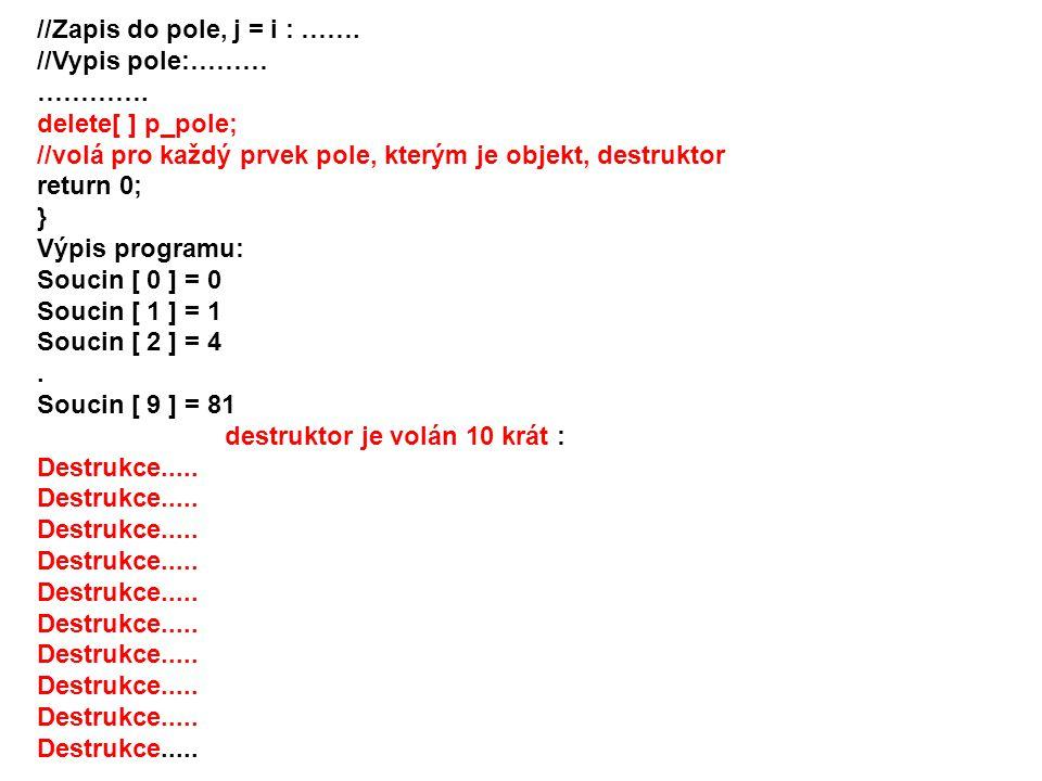 //Zapis do pole, j = i : ……. //Vypis pole:……… …………. delete[ ] p_pole; //volá pro každý prvek pole, kterým je objekt, destruktor.